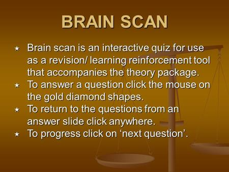 BRAIN SCAN  Brain scan is an interactive quiz for use as a revision/ learning reinforcement tool that accompanies the theory package.  To answer a question.