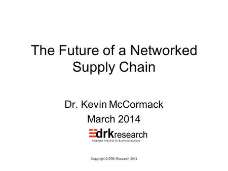 Copyright © DRK Research 2014 The Future of a Networked Supply Chain Dr. Kevin McCormack March 2014 Advanced Analytics for Business Solutions.