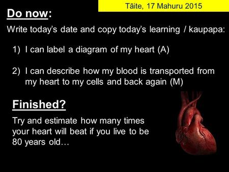 1) I can label a diagram of my heart (A) 2) I can describe how my blood is transported from my heart to my cells and back again (M) Finished? Try and estimate.
