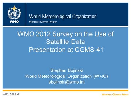 WMO 2012 Survey on the Use of Satellite Data Presentation at CGMS-41 Stephan Bojinski World Meteorological Organization (WMO) WMO; OBS/SAT.
