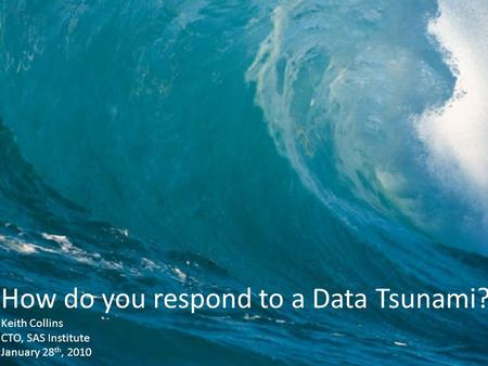 Copyright © 2010, SAS Institute Inc. All rights reserved. How do you respond to a Data Tsunami? Keith Collins CTO, SAS Institute January 28 th, 2010.