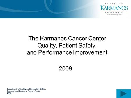 Department of Quality and Regulatory Affairs Barbara Ann Karmanos Cancer Center 2009 The Karmanos Cancer Center Quality, Patient Safety, and Performance.