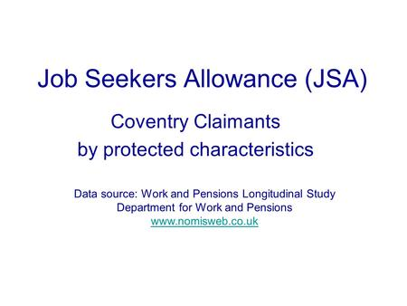 Job Seekers Allowance (JSA) Coventry Claimants by protected characteristics Data source: Work and Pensions Longitudinal Study Department for Work and Pensions.