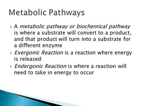  A metabolic pathway or biochemical pathway is where a substrate will convert to a product, and that product will turn into a substrate for a different.