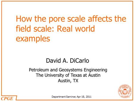CPGE Department Seminar, Apr 18, 2011 Petroleum and Geosystems Engineering The University of Texas at Austin Austin, TX How the pore scale affects the.