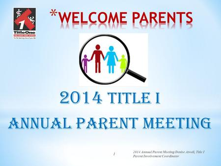 1 2014 Title I Annual Parent Meeting 2014 Annual Parent Meeting/Denise Atwell, Title I Parent Involvement Coordinator.