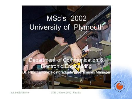 Dr. Paul FilmoreMSc Courses 2002 5/11/02 MSc's 2002 University of Plymouth Department of Communication & Electronic Engineering Dr. Paul Filmore: Postgraduate.