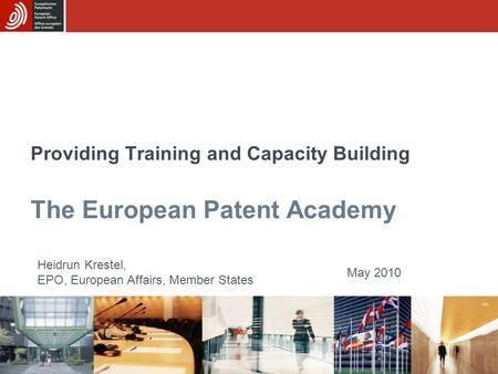 Providing Training and Capacity Building The European Patent Academy Heidrun Krestel, EPO, European Affairs, Member States May 2010.