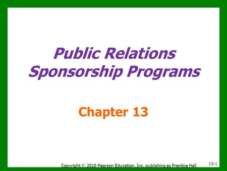 Public Relations Sponsorship Programs Chapter 13 Copyright © 2010 Pearson Education, Inc. publishing as Prentice Hall 13-1.