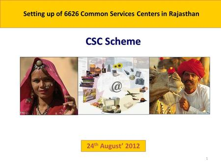 1 24 th August' 2012 CSC Scheme Setting up of 6626 Common Services Centers in Rajasthan.