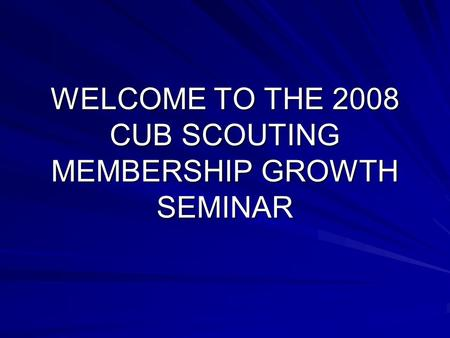 WELCOME TO THE 2008 CUB SCOUTING MEMBERSHIP GROWTH SEMINAR.