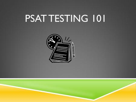 PSAT TESTING 101. WHAT IS THE PSAT?  Practice Scholastic Aptitude Test.  Used for AP Potential Placement  Evaluate Skills for College  Scores used.