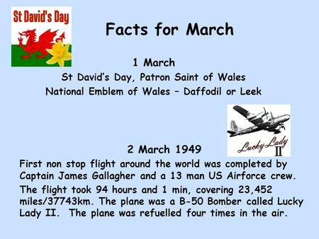 Facts for March 1 March St David's Day, Patron Saint of Wales National Emblem of Wales – Daffodil or Leek 2 March 1949 First non stop flight around the.