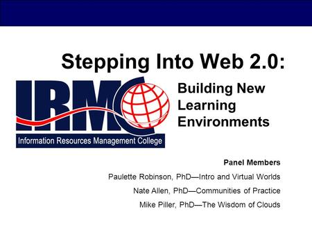 Stepping Into Web 2.0: Building New Learning Environments Panel Members Paulette Robinson, PhD—Intro and Virtual Worlds Nate Allen, PhD—Communities of.