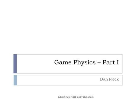 Game Physics – Part I Dan Fleck Coming up: Rigid Body Dynamics.