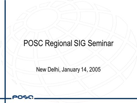POSC Regional SIG Seminar New Delhi, January 14, 2005.