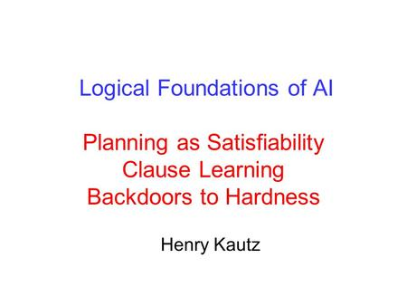 Logical Foundations of AI Planning as Satisfiability Clause Learning Backdoors to Hardness Henry Kautz.