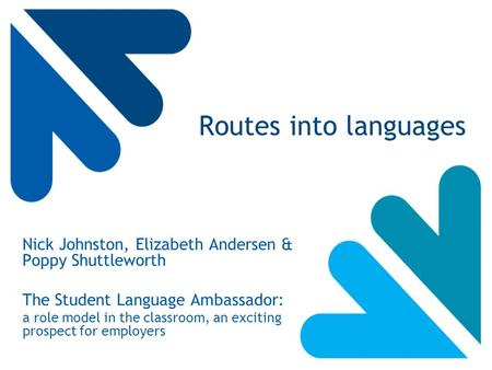 Routes into languages Nick Johnston, Elizabeth Andersen & Poppy Shuttleworth The Student Language Ambassador: a role model in the classroom, an exciting.