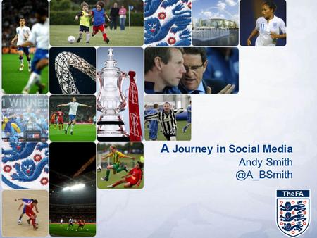 A Journey in Social Media Andy The Football Association Why Social Strategy Key Findings Today's presentation.