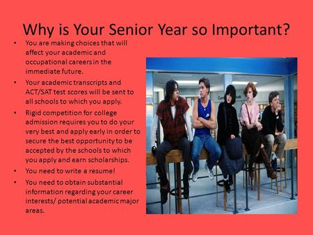 Why is Your Senior Year so Important? You are making choices that will affect your academic and occupational careers in the immediate future. Your academic.