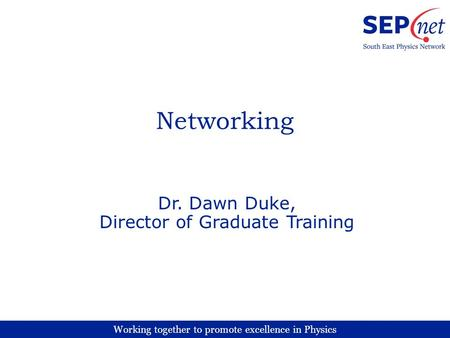 Working together to promote excellence in Physics Networking Dr. Dawn Duke, Director of Graduate Training.