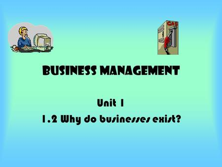 Business Management Unit 1 1.2 Why do businesses exist?