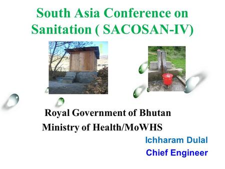 South Asia Conference on Sanitation ( SACOSAN-IV) Ichharam Dulal Chief Engineer Royal Government of Bhutan Ministry of Health/MoWHS.