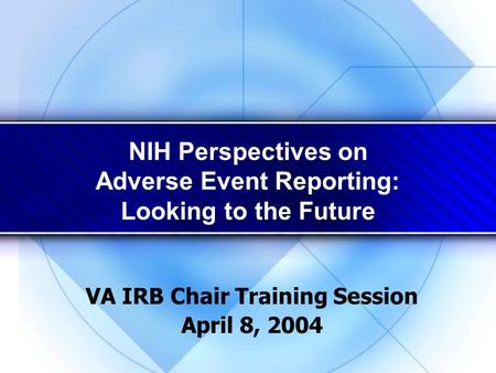NIH Perspectives on Adverse Event Reporting: Looking to the Future VA IRB Chair Training Session April 8, 2004.