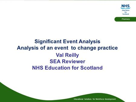 Educational Solutions for Workforce Development Pharmacy Significant Event Analysis Analysis of an event to change practice Val Reilly SEA Reviewer NHS.