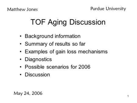 1 TOF Aging Discussion Background information Summary of results so far Examples of gain loss mechanisms Diagnostics Possible scenarios for 2006 Discussion.