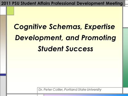 Cognitive Schemas, Expertise Development, and Promoting Student Success Dr. Peter Collier, Portland State University 2011 PSU Student Affairs Professional.
