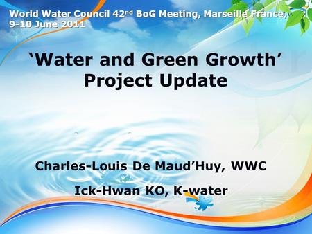 1 /13 'Water and Green Growth' Project Update Charles-Louis De Maud'Huy, WWC Ick-Hwan KO, K-water World Water Council 42 nd BoG Meeting, Marseille France,