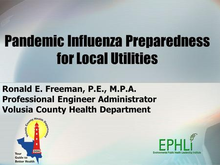 Pandemic Influenza Preparedness for Local Utilities Ronald E. Freeman, P.E., M.P.A. Professional Engineer Administrator Volusia County Health Department.