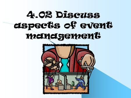 4.02 Discuss aspects of event management. Explain components of an event No two events are exactly alike. Planning can be expensive and should be detailed.
