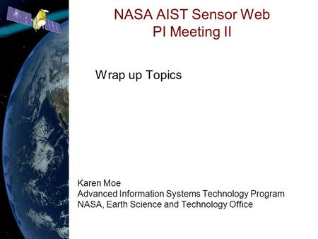 NASA AIST Sensor Web PI Meeting II Wrap up Topics Karen Moe Advanced Information Systems Technology Program NASA, Earth Science and Technology Office.