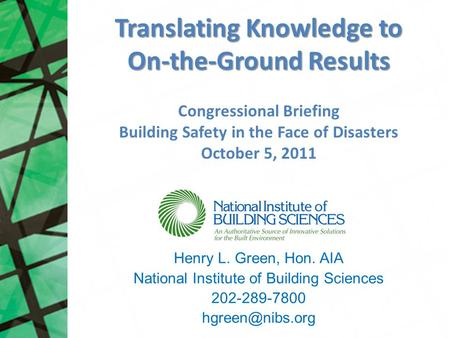 Translating Knowledge to On-the-Ground Results Henry L. Green, Hon. AIA National Institute of Building Sciences 202-289-7800 Congressional.