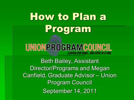 How to Plan a Program Beth Bailey, Assistant Director/Programs and Megan Canfield, Graduate Advisor – Union Program Council September 14, 2011.
