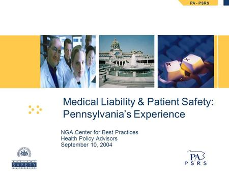 PA - PSRS NGA Center for Best Practices Health Policy Advisors September 10, 2004 Medical Liability & Patient Safety: Pennsylvania's Experience.
