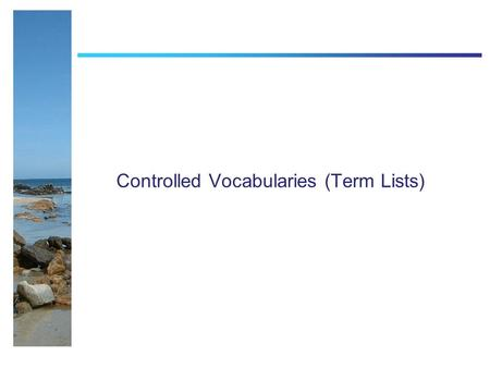 Controlled Vocabularies (Term Lists). Controlled Vocabs Literally - A list of terms to choose from Aim is to promote the use of common vocabularies so.