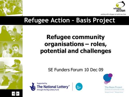 Refugee Action – Basis Project Refugee community organisations – roles, potential and challenges SE Funders Forum 10 Dec 09.