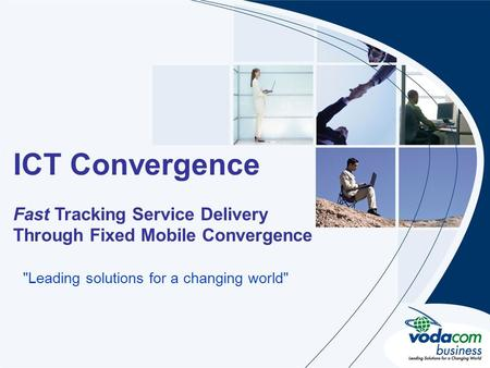 Heading Sub heading ICT Convergence Fast Tracking Service Delivery Through Fixed Mobile Convergence Leading solutions for a changing world