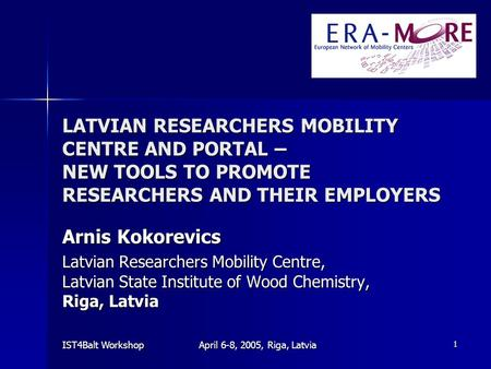 IST4Balt Workshop April 6-8, 2005, Riga, Latvia 1 LATVIAN RESEARCHERS MOBILITY CENTRE AND PORTAL – NEW TOOLS TO PROMOTE RESEARCHERS AND THEIR EMPLOYERS.