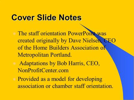 Cover Slide Notes The staff orientation PowerPoint was created originally by Dave Nielsen, CEO of the Home Builders Association of Metropolitan Portland.