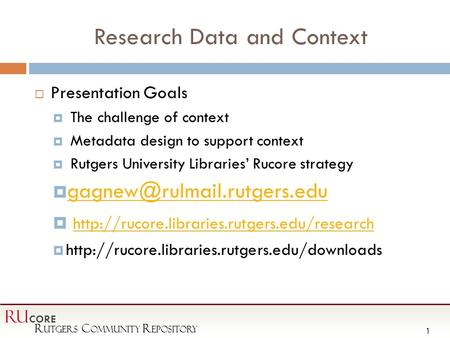 R utgers C ommunity R epository RU CORE 1 Research Data and Context  Presentation Goals  The challenge of context  Metadata design to support context.
