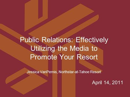April 14, 2011 Public Relations: Effectively Utilizing the Media to Promote Your Resort Jessica VanPernis, Northstar-at-Tahoe Resort.