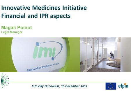 Innovative Medicines Initiative Financial and IPR aspects Magali Poinot Legal Manager Info Day Bucharest, 10 December 2012.