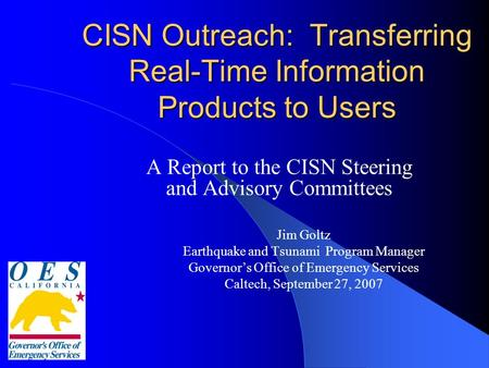CISN Outreach: Transferring Real-Time Information Products to Users A Report to the CISN Steering and Advisory Committees Jim Goltz Earthquake and Tsunami.