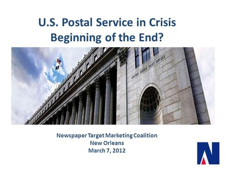 U.S. Postal Service in Crisis Beginning of the End? Newspaper Target Marketing Coalition New Orleans March 7, 2012.