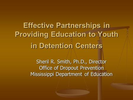 Effective Partnerships in Providing Education to Youth in Detention Centers Sheril R. Smith, Ph.D., Director Office of Dropout Prevention Mississippi Department.