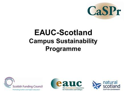 EAUC-Scotland Campus Sustainability Programme. Outline of workshop Describe what CaSPr has done up to 31 March 2008 Discuss some key issues: –Scope –